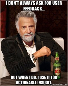 image of world's most interesting man with text – I don't always ask for user feedback… but when I do, I use it for actionable insight