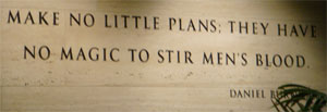 photo of Daniel Burnham quote, 'Make no little plans; they have no magic to stir men's blood.'